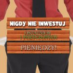 W inwestycjach liczą się – tylko NASZE pieniądze! Nie masz ich – nie inwestuj