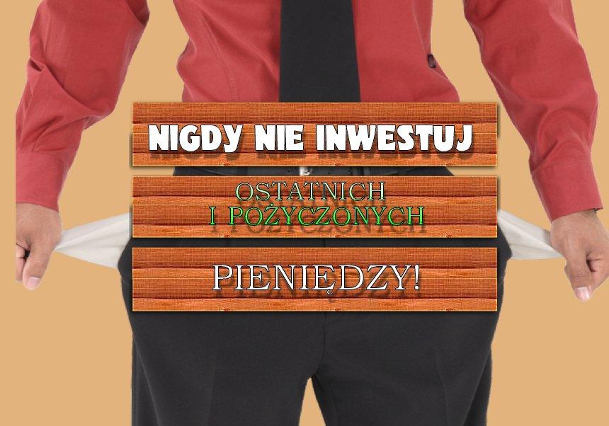 W inwestycjach liczą się - tylko NASZE pieniądze! Nie masz ich - nie inwestuj