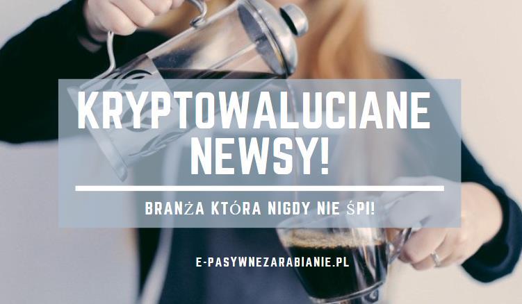 """""""Kryptowaluciane Newsy"""" -  Kolejne strategiczne i motywujące informacje z rynku"""